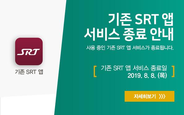 기존 SRT 앱 서비스 종료 안내 사용 중인 기존 SRT 앱 서비스가 종료됩니다. [기존 SRT 앱 서비스 종료일 2019. 8. 8. (목)] 자세히보기>>>