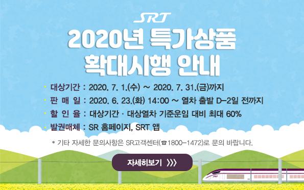 대상기간 : 2020. 7. 1.(수) ∼ 2020. 7. 31.(금)까지 판 매 일 : 2020. 6. 23.(화) 14:00 ~ 열차 출발 D-2일 전까지 할 인 율 : 대상기간ㆍ대상열차 기준운임 대비 최대 60% 발권매체 : SR 홈페이지, SRT 앱   * 기타 자세한 문의사항은 SR고객센터(☎1800-1472)로 문의 바랍니다.  자세히보기 >>>