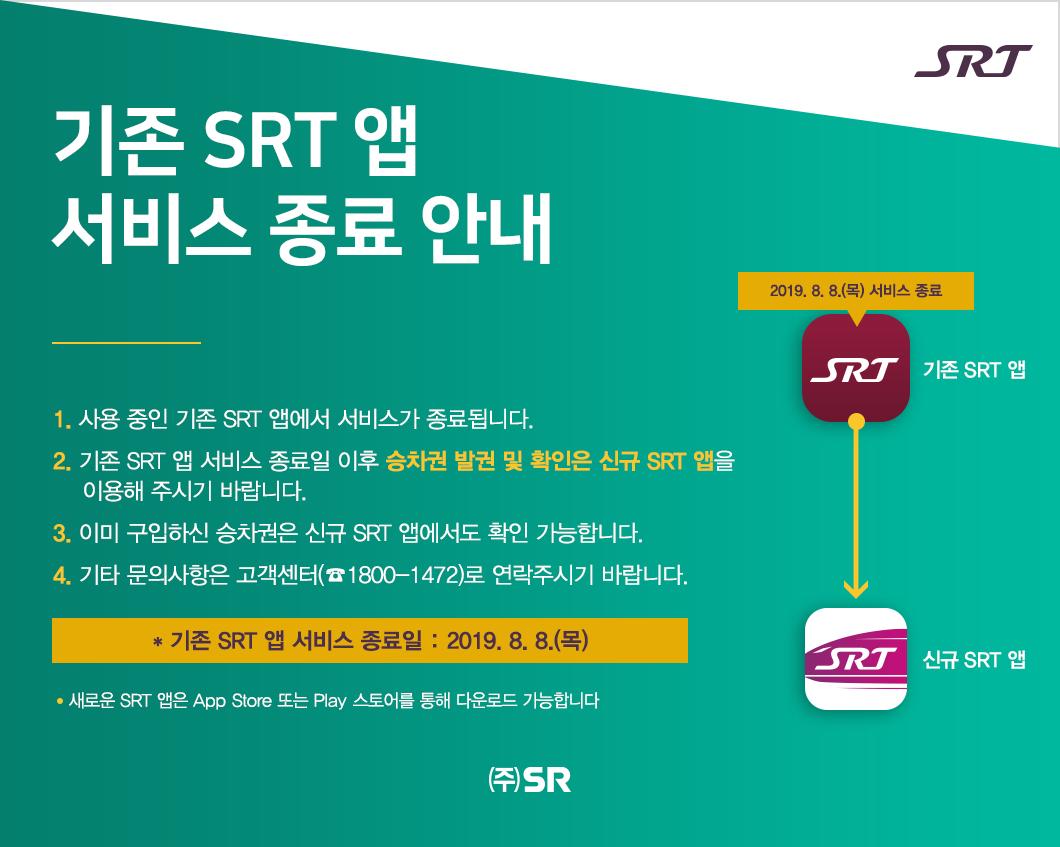 기존 SRT 앱   서비스 종료 안내  1. 사용 중인 기존 SRT 앱에서 서비스가 종료됩니다. 2. 기존 SRT 앱 서비스 종료일 이후 승차권 발권 및 확인은 신규 SRT 앱을      이용해 주시기 바랍니다.  3. 이미 구입하신 승차권은 신규 SRT 앱에서도 확인 가능합니다. 4. 기타 문의사항은 고객센터(☎1800-1472)로 연락주시기 바랍니다.      * 기존 SRT 앱 서비스 종료일 : 2019. 8. 8.(목)      새로운 SRT 앱은 App Store 또는 Play 스토어를 통해 다운로드 가능합니다